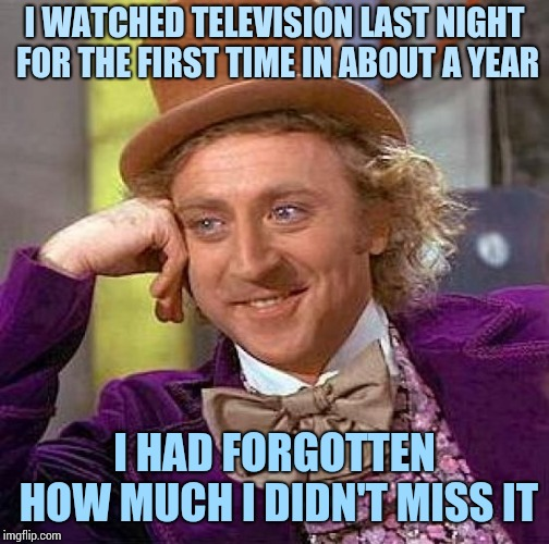 Creepy Condescending Wonka Meme | I WATCHED TELEVISION LAST NIGHT FOR THE FIRST TIME IN ABOUT A YEAR I HAD FORGOTTEN HOW MUCH I DIDN'T MISS IT | image tagged in memes,creepy condescending wonka | made w/ Imgflip meme maker