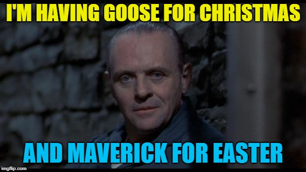 hannibal lecter silence of the lambs | I'M HAVING GOOSE FOR CHRISTMAS AND MAVERICK FOR EASTER | image tagged in hannibal lecter silence of the lambs | made w/ Imgflip meme maker