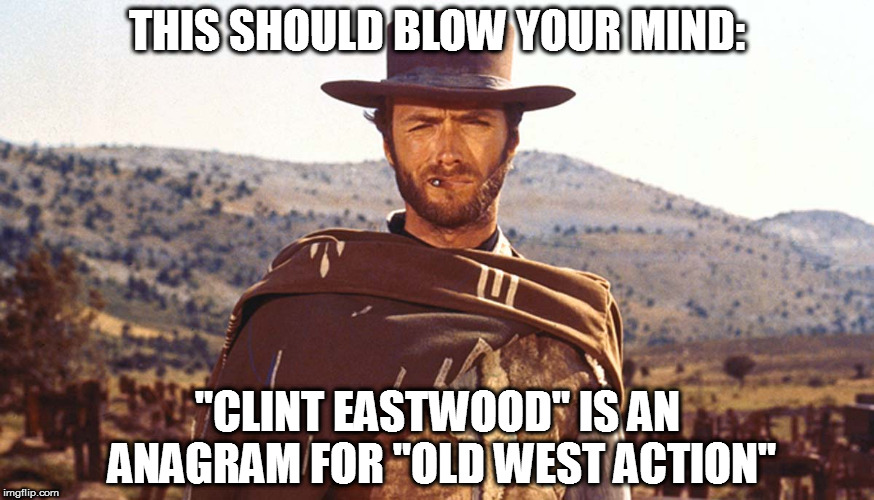 "And it's not even a stage name, it's his REAL NAME! |  THIS SHOULD BLOW YOUR MIND:; ""CLINT EASTWOOD"" IS AN ANAGRAM FOR ""OLD WEST ACTION"" 