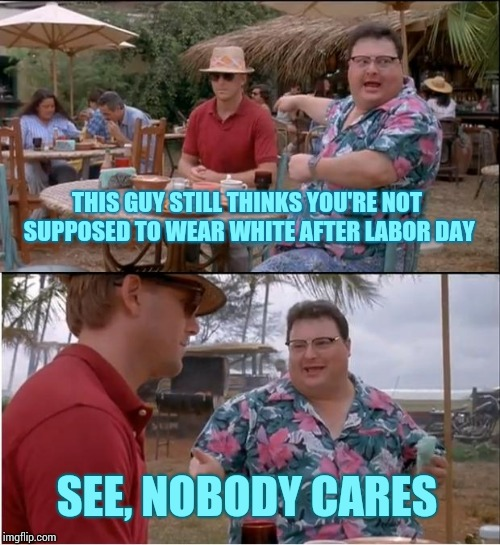 See Nobody Cares Meme | THIS GUY STILL THINKS YOU'RE NOT SUPPOSED TO WEAR WHITE AFTER LABOR DAY SEE, NOBODY CARES | image tagged in memes,see nobody cares | made w/ Imgflip meme maker