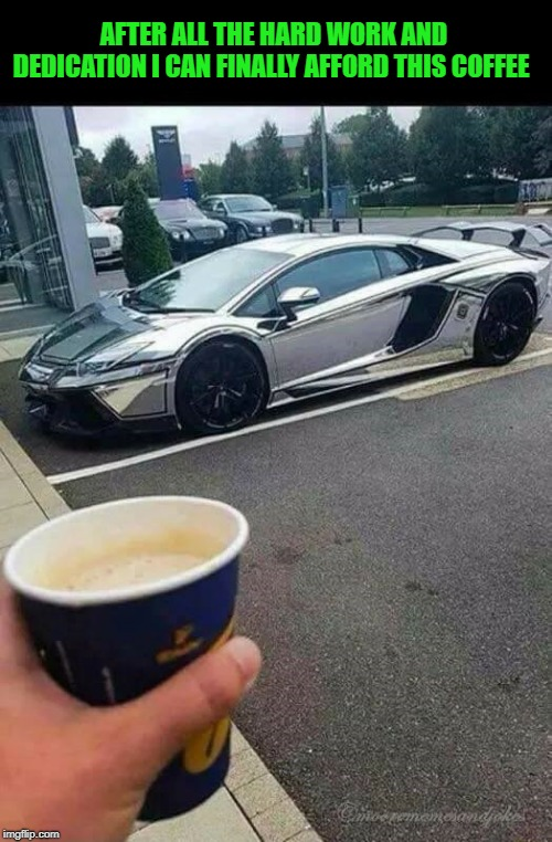 saving up | AFTER ALL THE HARD WORK AND DEDICATION I CAN FINALLY AFFORD THIS COFFEE | image tagged in lamborghini,coffee | made w/ Imgflip meme maker