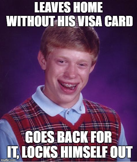 Bad Luck Brian Meme | LEAVES HOME WITHOUT HIS VISA CARD GOES BACK FOR IT, LOCKS HIMSELF OUT | image tagged in memes,bad luck brian | made w/ Imgflip meme maker