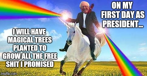 Bernie Sanders on magical unicorn | ON MY FIRST DAY AS PRESIDENT... I WILL HAVE MAGICAL TREES PLANTED TO GROW ALL THE FREE SHIT I PROMISED | image tagged in bernie sanders on magical unicorn | made w/ Imgflip meme maker