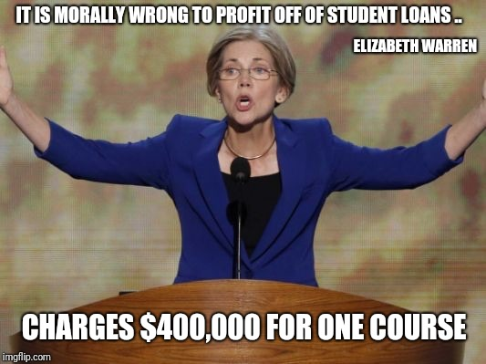 Elizabeth Warren | IT IS MORALLY WRONG TO PROFIT OFF OF STUDENT LOANS .. CHARGES $400,000 FOR ONE COURSE ELIZABETH WARREN | image tagged in elizabeth warren | made w/ Imgflip meme maker
