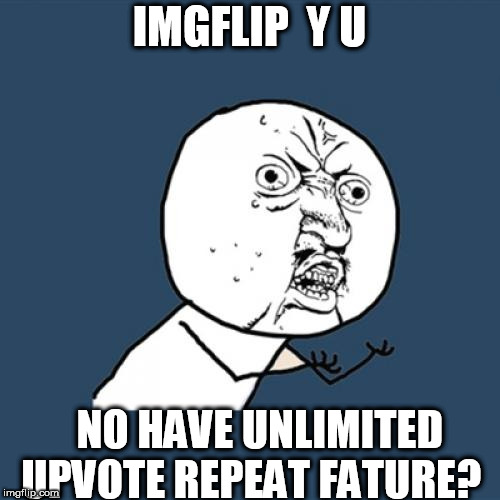 Y U No Meme | IMGFLIP  Y U NO HAVE UNLIMITED UPVOTE REPEAT FATURE? | image tagged in memes,y u no | made w/ Imgflip meme maker