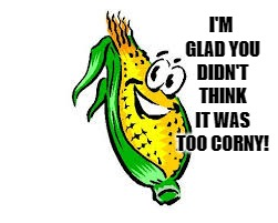 I'M GLAD YOU DIDN'T THINK IT WAS TOO CORNY! | made w/ Imgflip meme maker