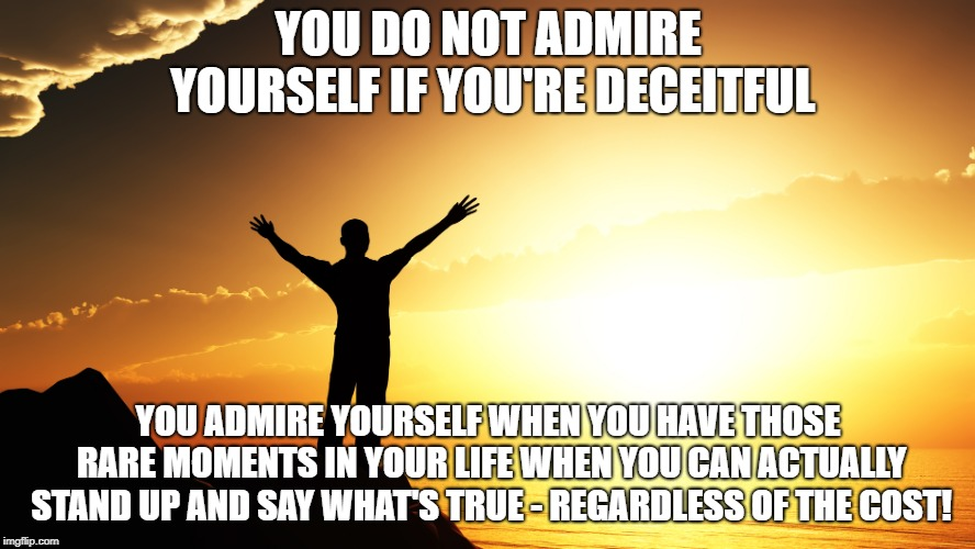 YOU DO NOT ADMIRE YOURSELF IF YOU'RE DECEITFUL YOU ADMIRE YOURSELF WHEN YOU HAVE THOSE RARE MOMENTS IN YOUR LIFE WHEN YOU CAN ACTUALLY STAND | image tagged in man watching sunrise | made w/ Imgflip meme maker