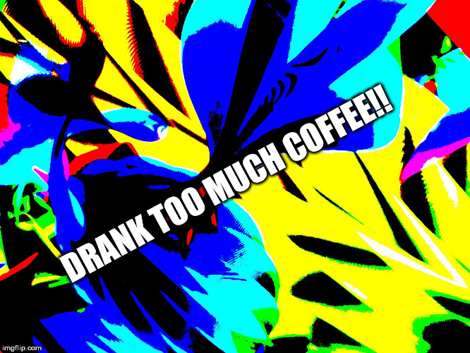 DRANK TOO MUCH COFFEE!! | image tagged in wild background | made w/ Imgflip meme maker
