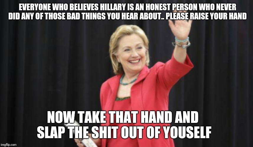 Hillary Clinton | EVERYONE WHO BELIEVES HILLARY IS AN HONEST PERSON WHO NEVER DID ANY OF THOSE BAD THINGS YOU HEAR ABOUT.. PLEASE RAISE YOUR HAND NOW TAKE THA | image tagged in hillary clinton | made w/ Imgflip meme maker