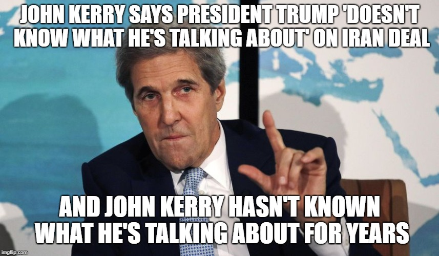 John Kerry says President Trump 'doesn't know what he's talking about' on Iran deal | JOHN KERRY SAYS PRESIDENT TRUMP 'DOESN'T KNOW WHAT HE'S TALKING ABOUT' ON IRAN DEAL AND JOHN KERRY HASN'T KNOWN WHAT HE'S TALKING ABOUT FOR  | image tagged in kerry,moron,idiot,liar,asshole,coward | made w/ Imgflip meme maker