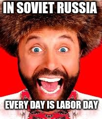 Enjoy the day, comrades! |  IN SOVIET RUSSIA; EVERY DAY IS LABOR DAY | image tagged in yakof,funny,memes,labor day | made w/ Imgflip meme maker