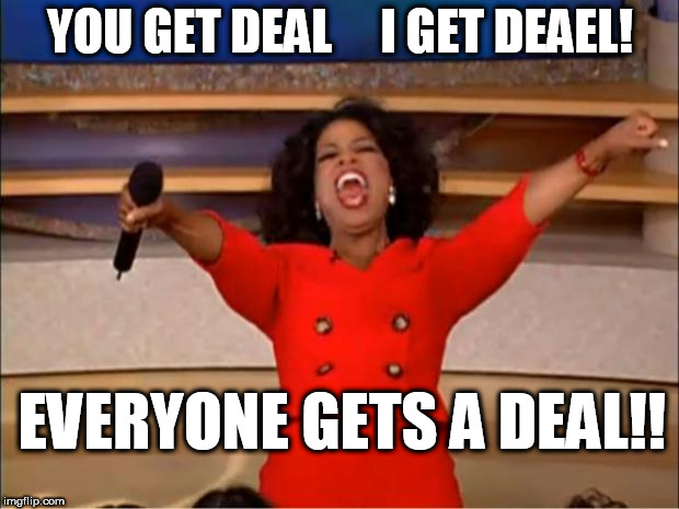 what a DEAL! | YOU GET DEAL     I GET DEAEL! EVERYONE GETS A DEAL!! | image tagged in memes,oprah you get a,oprah,get a deal,everyone,a  deal | made w/ Imgflip meme maker