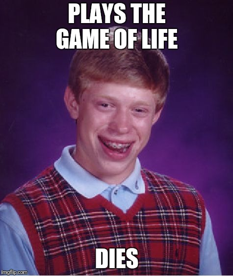 Bad Luck Brian Meme | PLAYS THE GAME OF LIFE DIES | image tagged in memes,bad luck brian | made w/ Imgflip meme maker