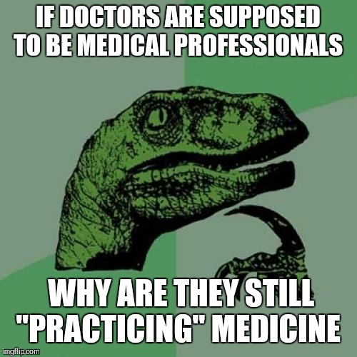 "Philosoraptor | IF DOCTORS ARE SUPPOSED TO BE MEDICAL PROFESSIONALS WHY ARE THEY STILL ""PRACTICING"" MEDICINE 