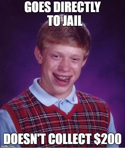 Bad Luck Brian Meme | GOES DIRECTLY  TO JAIL DOESN'T COLLECT $200 | image tagged in memes,bad luck brian | made w/ Imgflip meme maker