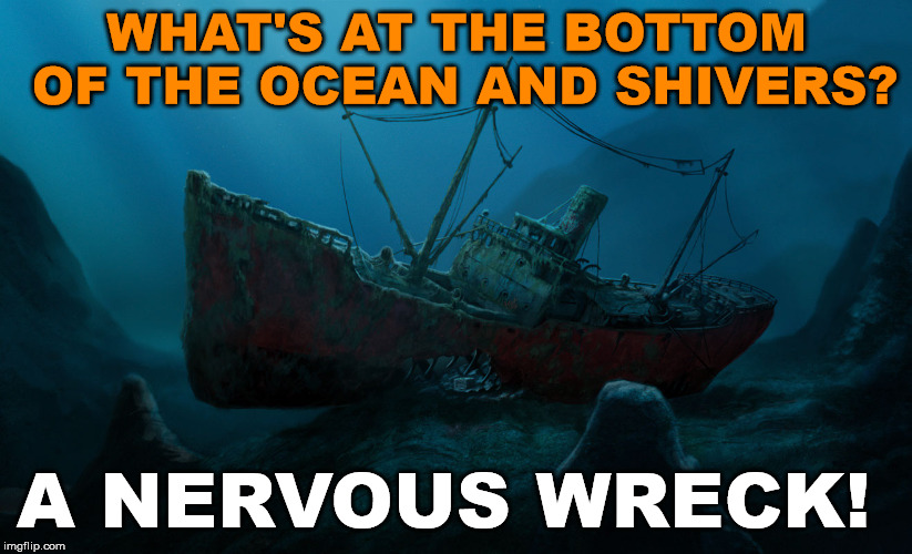 This was a bad joke I was told this weekend by a little kid so I decided to meme it for them. Can you up vote for her? |  WHAT'S AT THE BOTTOM OF THE OCEAN AND SHIVERS? A NERVOUS WRECK! | image tagged in memes,play on words,bad joke,funny meme,sinking ship,wreck | made w/ Imgflip meme maker