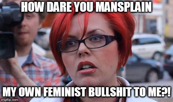 Big Red Feminist | HOW DARE YOU MANSPLAIN MY OWN FEMINIST BULLSHIT TO ME?! | image tagged in big red feminist | made w/ Imgflip meme maker