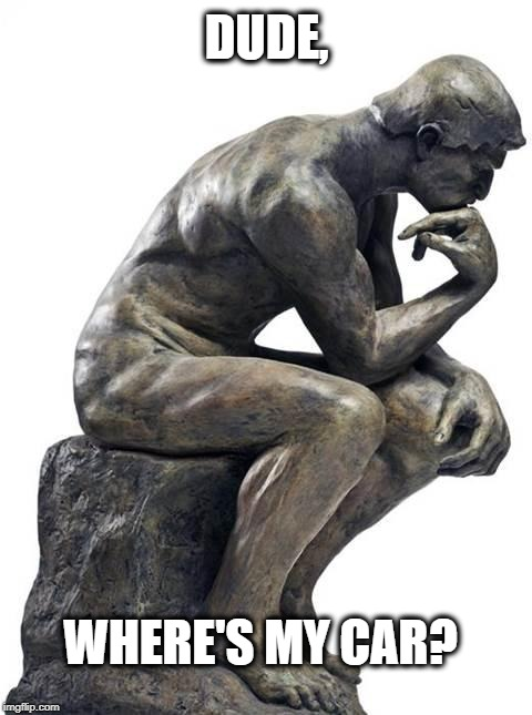 Thinking Man Statue |  DUDE, WHERE'S MY CAR? | image tagged in amnesia,blackout,drunk,wtf | made w/ Imgflip meme maker