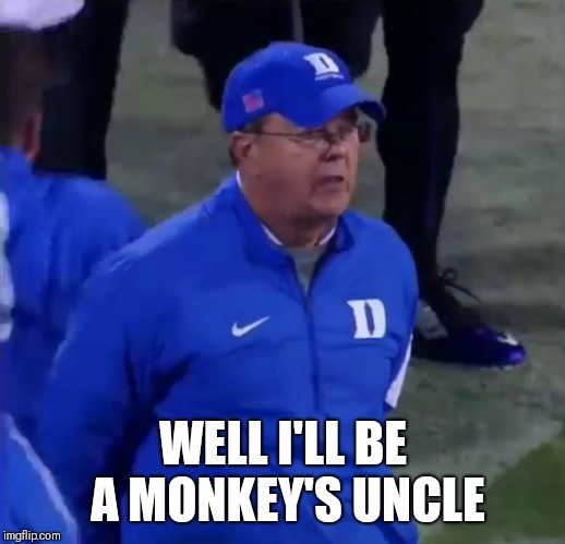 WELL I'LL BE A MONKEY'S UNCLE | image tagged in duke,ncaa,do you believe in miracles,football,comeback | made w/ Imgflip meme maker