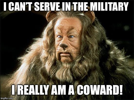 cowardly lion | I CAN'T SERVE IN THE MILITARY I REALLY AM A COWARD! | image tagged in cowardly lion | made w/ Imgflip meme maker