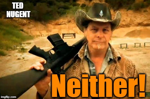TED NUGENT Neither! | made w/ Imgflip meme maker