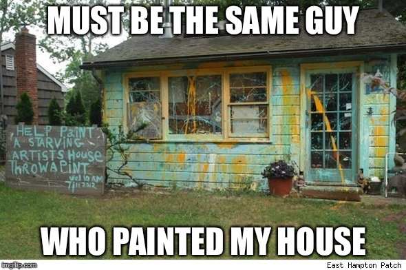 MUST BE THE SAME GUY WHO PAINTED MY HOUSE | made w/ Imgflip meme maker