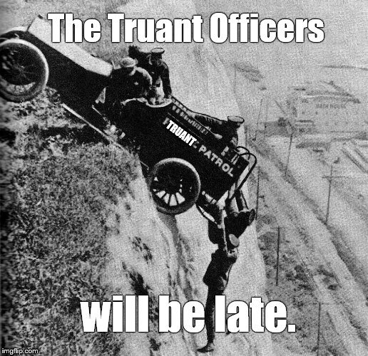 It had to happen on the first day of school, didn't it? | The Truant Officers will be late. TRUANT | image tagged in keystone cops,truant officers,late,working without a net,pre osha exploitation,douglie | made w/ Imgflip meme maker