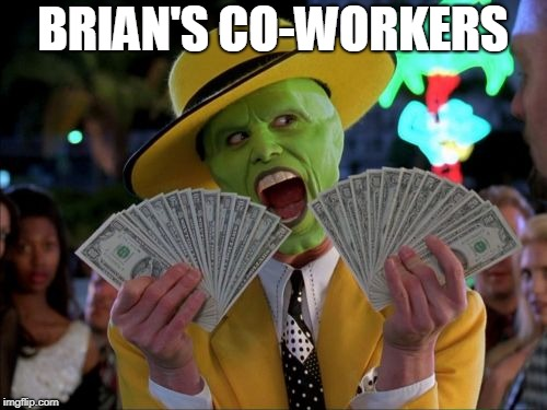 Money Money Meme | BRIAN'S CO-WORKERS | image tagged in memes,money money | made w/ Imgflip meme maker