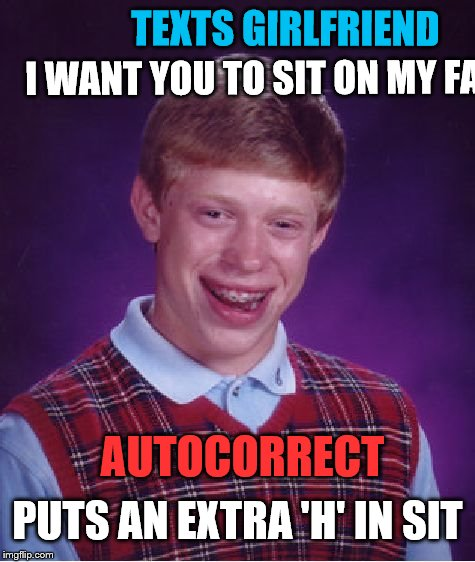 Autocorrect saves the day catching  all Brian's mis-spells! (Text intentionally left running off frame for censoring) | I WANT YOU TO SIT ON MY FA PUTS AN EXTRA 'H' IN SIT TEXTS GIRLFRIEND AUTOCORRECT | image tagged in memes,bad luck brian,texting,autocorrect | made w/ Imgflip meme maker