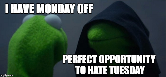 Evil Kermit |  I HAVE MONDAY OFF; PERFECT OPPORTUNITY TO HATE TUESDAY | image tagged in memes,evil kermit,random,monday,labor day | made w/ Imgflip meme maker
