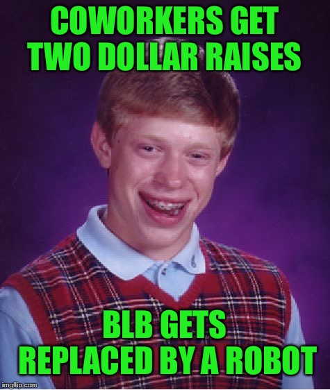 Bad Luck Brian Meme | COWORKERS GET TWO DOLLAR RAISES BLB GETS REPLACED BY A ROBOT | image tagged in memes,bad luck brian | made w/ Imgflip meme maker