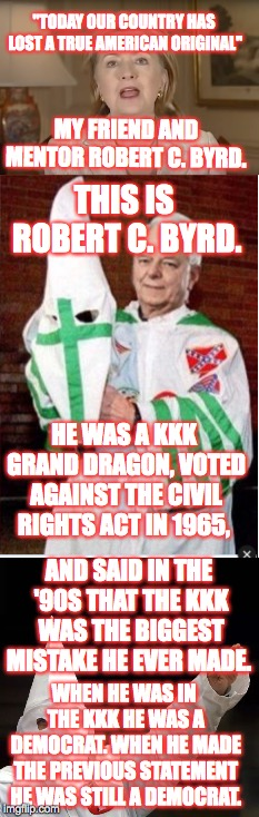 "Robert C. Byrd was NEVER a Republican. Hillary Clinton's ""friend and mentor"" was a fricking KKK grand dragon. 