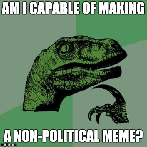 Philosoraptor Meme | AM I CAPABLE OF MAKING A NON-POLITICAL MEME? | image tagged in memes,philosoraptor | made w/ Imgflip meme maker