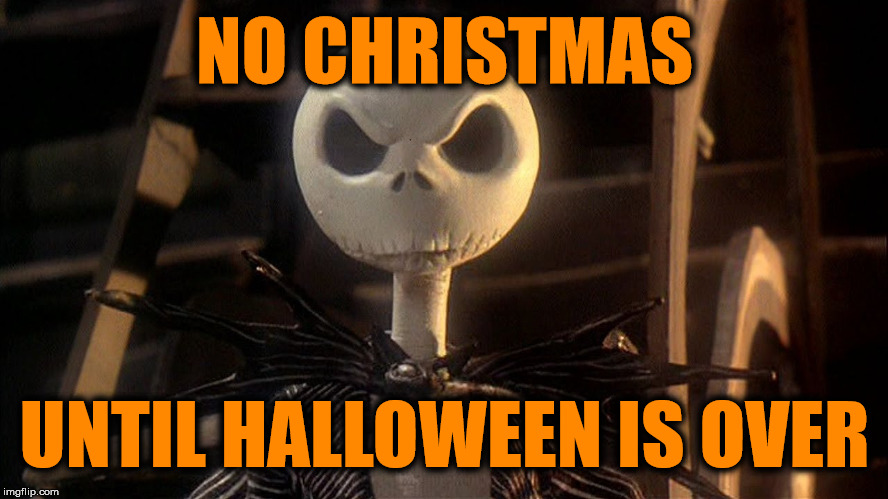 Wait your turn | NO CHRISTMAS UNTIL HALLOWEEN IS OVER | image tagged in halloween,christmas,jack skellington | made w/ Imgflip meme maker