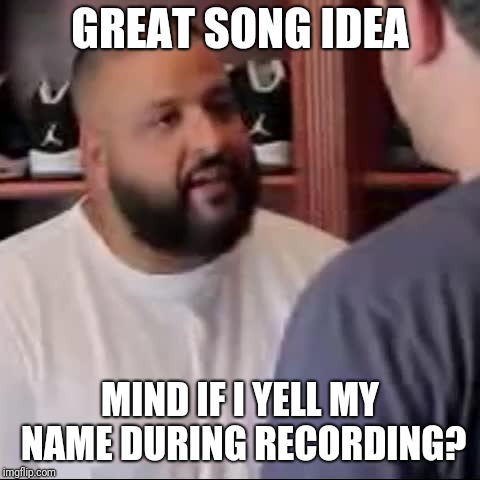 DJ Khaled You Played Yourself | GREAT SONG IDEA MIND IF I YELL MY NAME DURING RECORDING? | image tagged in dj khaled you played yourself | made w/ Imgflip meme maker