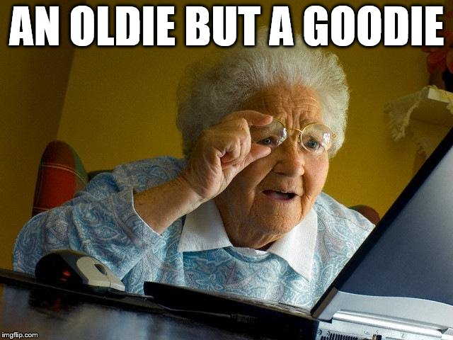 Grandma Finds The Internet Meme | AN OLDIE BUT A GOODIE | image tagged in memes,grandma finds the internet | made w/ Imgflip meme maker