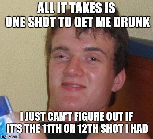 10 Guy Meme | ALL IT TAKES IS ONE SHOT TO GET ME DRUNK I JUST CAN'T FIGURE OUT IF IT'S THE 11TH OR 12TH SHOT I HAD | image tagged in memes,10 guy | made w/ Imgflip meme maker