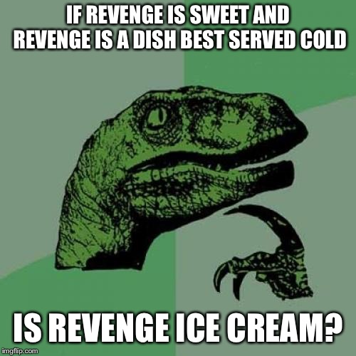 Philosoraptor Meme | IF REVENGE IS SWEET AND REVENGE IS A DISH BEST SERVED COLD IS REVENGE ICE CREAM? | image tagged in memes,philosoraptor | made w/ Imgflip meme maker