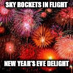 Happy new year its been pretty damn quick | SKY ROCKETS IN FLIGHT NEW YEAR'S EVE DELIGHT | image tagged in happy new year its been pretty damn quick | made w/ Imgflip meme maker
