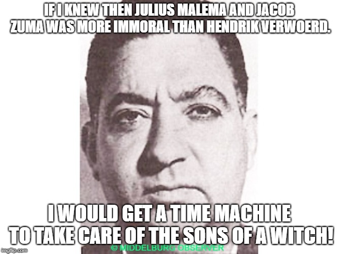 IF I KNEW THEN JULIUS MALEMA AND JACOB ZUMA WAS MORE IMMORAL THAN HENDRIK VERWOERD. I WOULD GET A TIME MACHINE TO TAKE CARE OF THE SONS OF A | image tagged in dimitri tsafendas | made w/ Imgflip meme maker