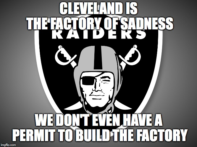 Oakland Raiders Logo |  CLEVELAND IS THE FACTORY OF SADNESS; WE DON'T EVEN HAVE A PERMIT TO BUILD THE FACTORY | image tagged in oakland raiders logo | made w/ Imgflip meme maker