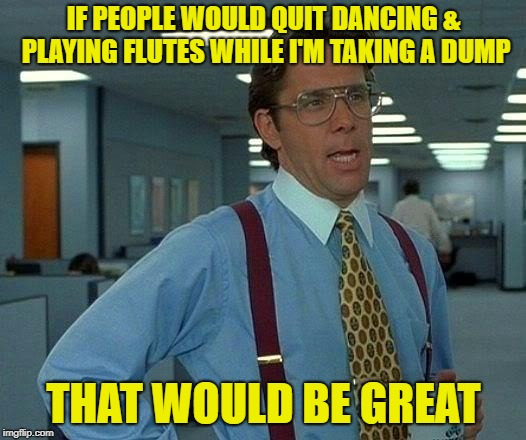 That Would Be Great Meme | IF PEOPLE WOULD QUIT DANCING & PLAYING FLUTES WHILE I'M TAKING A DUMP THAT WOULD BE GREAT | image tagged in memes,that would be great | made w/ Imgflip meme maker