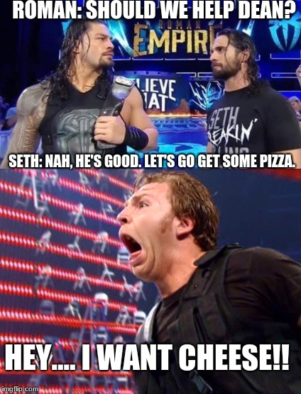 lol wwe shield | ROMAN: SHOULD WE HELP DEAN? SETH: NAH, HE'S GOOD. LET'S GO GET SOME PIZZA. HEY....I WANT CHEESE!! | image tagged in wwe,roman reigns,seth rollins,pizza | made w/ Imgflip meme maker