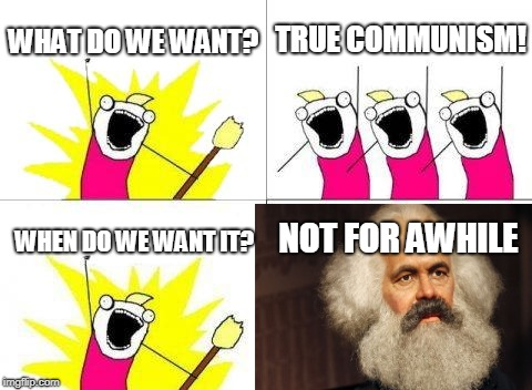 Still in the works | WHAT DO WE WANT? TRUE COMMUNISM! WHEN DO WE WANT IT? NOT FOR AWHILE | image tagged in memes,what do we want,communism,liberals,karl marx,offensive | made w/ Imgflip meme maker