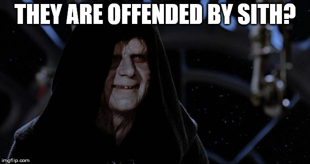sith lord | THEY ARE OFFENDED BY SITH? | image tagged in sith lord | made w/ Imgflip meme maker