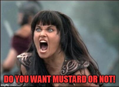 Angry Xena | DO YOU WANT MUSTARD OR NOT! | image tagged in angry xena | made w/ Imgflip meme maker