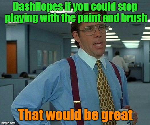 That Would Be Great Meme | DashHopes if you could stop playing with the paint and brush That would be great | image tagged in memes,that would be great | made w/ Imgflip meme maker