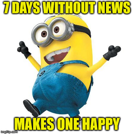 Happy Minion, Happy You...Try It! | 7 DAYS WITHOUT NEWS MAKES ONE HAPPY | image tagged in happy minion,memes,happy days,news,what if i told you | made w/ Imgflip meme maker