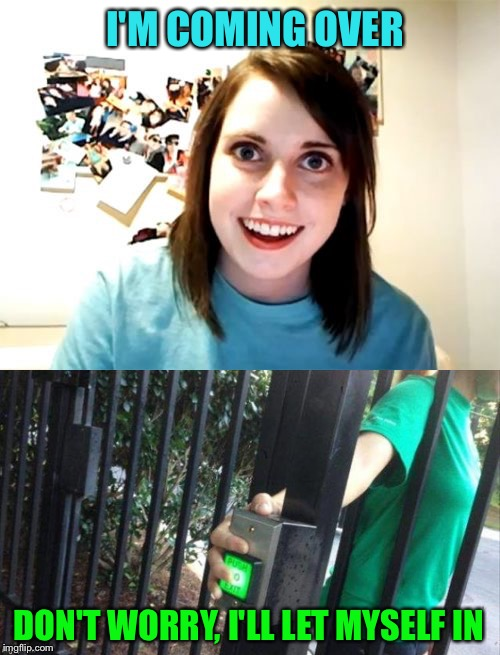 I'm gonna have a talk with my home security company. | I'M COMING OVER DON'T WORRY, I'LL LET MYSELF IN | image tagged in overly attached girlfriend,security,fail week,fail,memes,funny | made w/ Imgflip meme maker