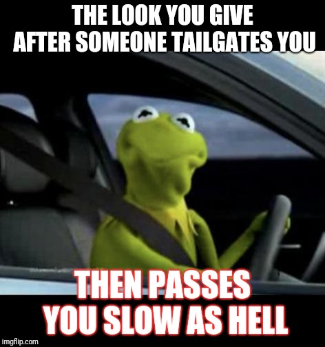 Kermit Driving |  THE LOOK YOU GIVE AFTER SOMEONE TAILGATES YOU; THEN PASSES YOU SLOW AS HELL | image tagged in kermit driving | made w/ Imgflip meme maker